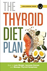 Thyroid Diet Plan: How to Lose Weight, Increase Energy, and Manage Thyroid Symptoms by Healdsburg Press (2013-09-23)