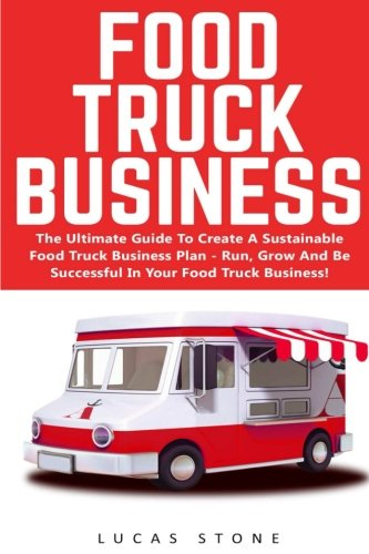 Food Truck Business: The Ultimate Guide To Create A Sustainable Food Truck Business Plan - Run, Grow And Be Successful In Your Food Truck Business! (Food Truck, Passive Income, Truck Startup) (Food Truck Für Dummies)