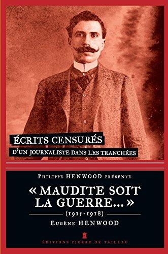 Maudite soit la guerre... : Ecrits censurés d'un journaliste dans les tranchées 1915-1918