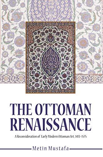 The Ottoman Renaissance: A Reconsideration of Early Ottoman Art, 1413-1575