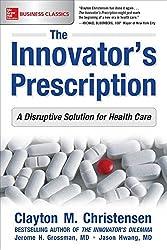 The Innovator's Prescription: A Disruptive Solution for Health Care by Clayton Christensen (2016-10-21)