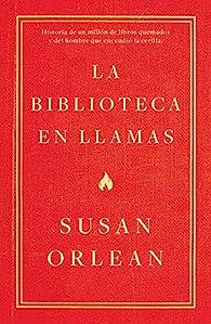 La biblioteca en llamas: Historia de un millón de libros quemados y del hombre que encendió la cerill par Susan Orlean