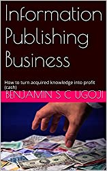 Information Publishing Business: How to turn acquired knowledge into profit (cash)