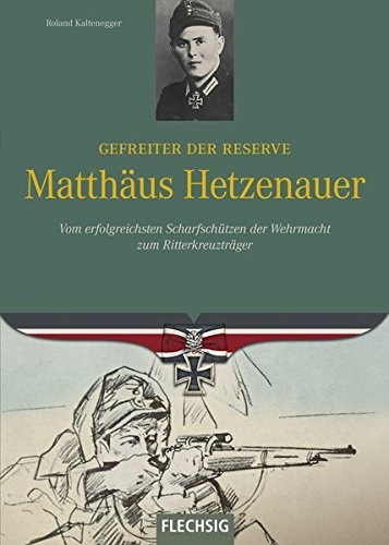 Ritterkreuzträger - Gefreiter der Reserve Matthäus Hetzenauer - Vom erfolgreichsten Scharfschützen der Wehrmacht zum Ritterkreuzträger - FLECHSIG