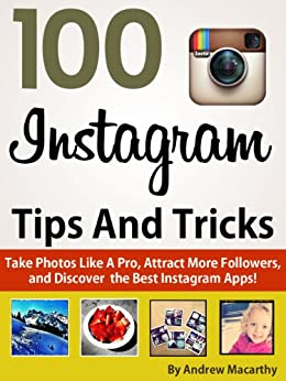 100 Instagram Tips, Tricks And Secrets: Take Photos Like A Pro, Get More Followers, and Discover the Best Instagram Apps by [Macarthy, Andrew]