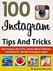 100 Instagram Tips, Tricks And Secrets: Take Photos Like A Pro, Get More Followers, and Discover the Best Instagram Apps (English Edition)