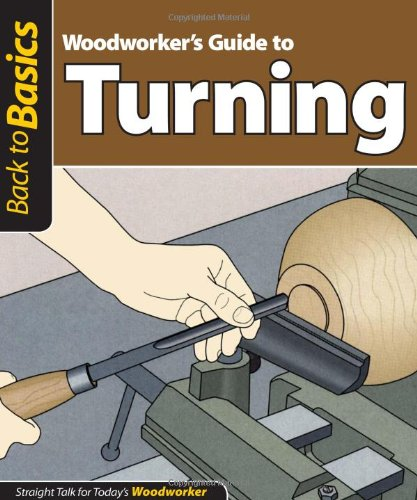 Woodworker's guide to turning: Straight talk for today's woodworker (Back to Basics (Fox Chapel Publishing))