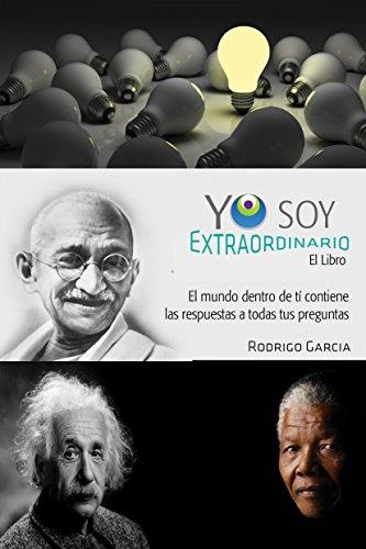 Yo Soy Extraordinario: Puedes lograr lo que deseas. El mundo dentro de ti contiene las respuestas a todas tus preguntas