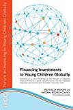 Financing Investments in Young Children Globally: Summary of a Joint Workshop by the Institute of Medicine, National Research Council, and The Centre for ... and Development, Ambedkar University, Delhi
