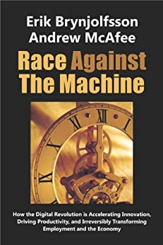 Race Against The Machine: How the Digital Revolution is Accelerating Innovation, Driving Productivity, and Irreversibly Transforming Employment and the Economy (English Edition) par [Brynjolfsson, Erik, McAfee, Andrew]