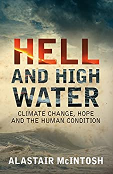 Hell and High Water: Climate Change, Hope and the Human Condition by [McIntosh, Alastair]