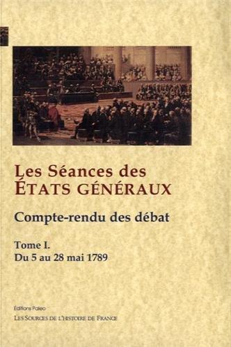 Les Séances des Etats généraux : Tome 1, Compte-rendu des débats : du 5 au 28 mai 1789
