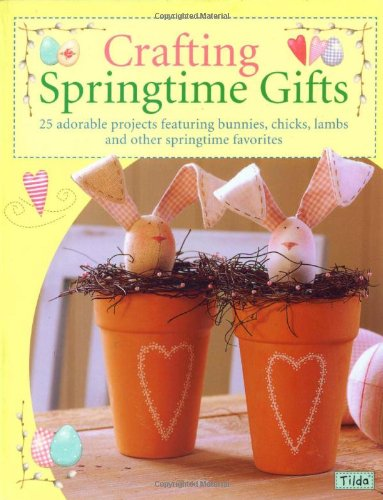 Crafting Springtime Gifts: 25 Adorable Projects Featuring Bunnies, Chicks, Lambs and Other Springtime Favorites: 25 Adorable Projects Featuring Bunnies, Chicks, Lambs and Other Springtime Favourites