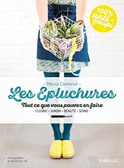 Les épluchures: Tout ce que vous pouvez en faire - Cuisine, jardin, beauté, soin par [Cochard, Marie]