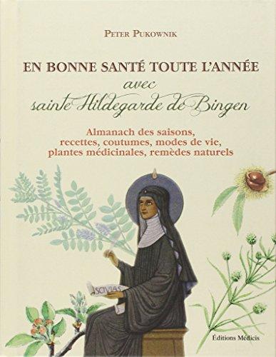 En bonne santé toute l'année avec sainte Hildegarde de Bingen : Almanach des saisons, recettes, coutumes, modes de vie, plantes médicinales, remèdes naturels
