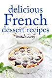 Delicious French Dessert Recipes: made easy: Volume 2 (Desserts of the World)