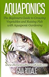 Aquaponics: The Beginners Guide to Growing Vegetables and Raising Fish with Aquaponic Gardening (Sustainable Living & Homestead Survival Series) by Gaia Rodale (2014-07-16)