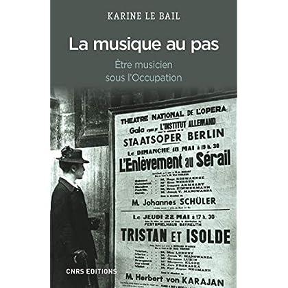 Musique au pas. Etre musicien en France sous l'Occupation (La): Être musicien sous l'Occupation (HISTOIRE)