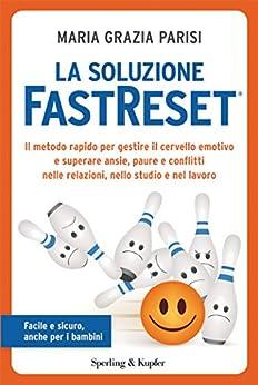 La soluzione FastReset®: Il metodo rapido per gestire il cervello emotivo e superare ansie, paure e conflitti nelle relazioni, nello studio e nel lavoro di [Parisi, Maria Grazia]