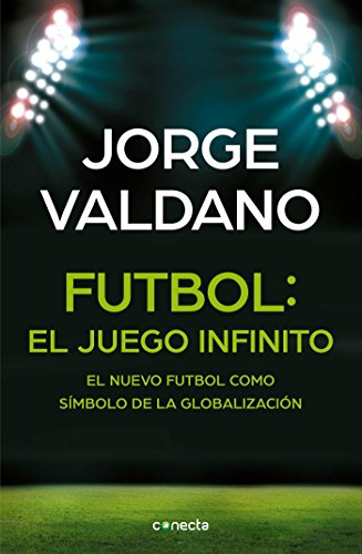 Fútbol El Juego Infinito: El Nuevo Fútbol Como Símbolo de la Globalización / Football Infinite Game: The New Football as a Symbol of Globalization por Jorge Valdano