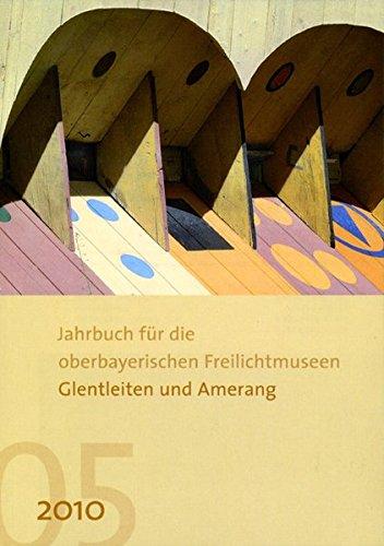 Jahrbuch für die oberbayerischen Freilichtmuseen Glentleiten und Amerang: Jahrgang 5/2010