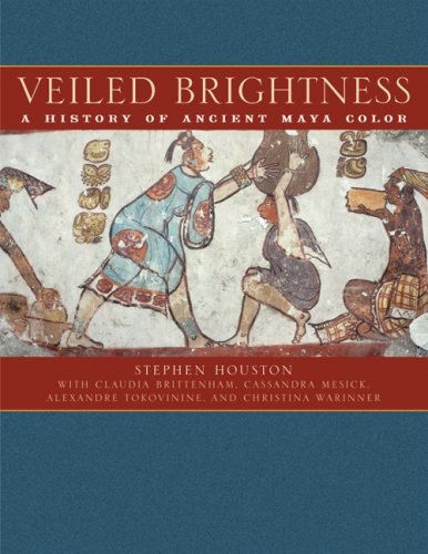 Veiled Brightness: A History of Ancient Maya Color (The William and Bettye Nowlin Series in Art, History, and Culture of the Western Hemisphere)