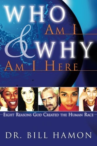 Who Am I and Why Am I Here: Eight Reasons God Created the Human Race by Bill Hamon (2005-02-01)