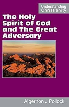 The Holy Spirit of God and The Great Adversary (Understanding Christianity) by [Pollock, Algernon James]