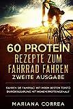 60 PROTEIN REZEPTE ZuM FAHRRAD FAHREN ZWEITE AUSGABE: DiE BESTEN PROTEIN GERICHTE, DIE IHR ULTIMATIVES RADFAHREN VERBESSERN