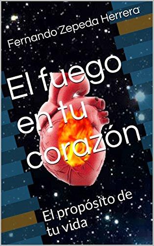 El fuego en tu corazón: El propósito de tu vida por Fernando Zepeda Herrera