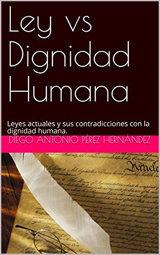 Ley vs Dignidad Humana: Leyes actuales y sus contradicciones con la dignidad humana. por Diego Antonio Pérez Hernández