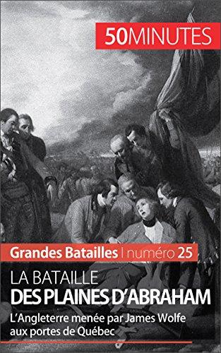 La bataille des plaines d'Abraham: LAngleterre mene par James Wolfe aux portes de Qubec (Grandes Batailles t. 25)