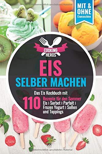 Eis selber machen: Das Eis Kochbuch mit 110 Rezepte für den Sommer Eis│Sorbet│Parfait│Frozen Yogurt│Soßen und Toppings Mit und Ohne Eismaschine (Eis selber machen Kochbuch, Band 1)