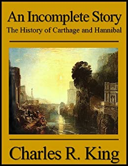 An Incomplete Story: The History of Carthage and Hannibal by [King, Charles R.]