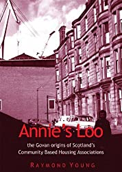 Annie's Loo: The Govan Origins of Scotland's Community Based Housing Associations by Raymond Young (2013-03-01)