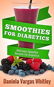 SMOOTHIES FOR DIABETICS: Delicious Diabetic Smoothie Recipes by [Whitley, Daniela Vargas]