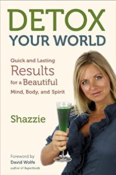 Detox Your World: Quick and Lasting Results for a Beautiful Mind, Body, and Spirit par [Shazzie]