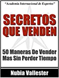 Secretos Que Venden - 50 Maneras De Vender Mas Tus Productos o Servicios Por Internet Sin Perder Tiempo