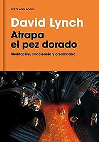 Atrapa el pez dorado: Meditación, conciencia y creatividad par David Lynch