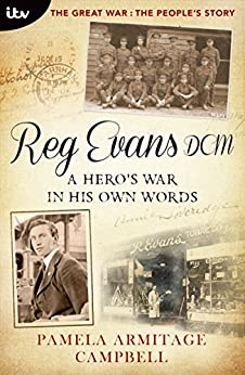 The Great War: The People's Story - Reg Evans DCM: A Hero's War In His Own Words by [Campell, Pamela Armitage]