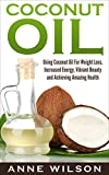 Coconut Oil: Using Coconut Oil For Weight Loss, Increased Energy, Vibrant Beauty and Achieving Amazing Health (English Edition)