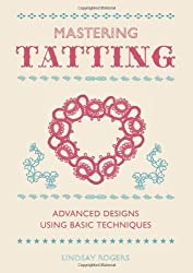 Mastering Tatting: Advanced Designs Using Basic Techniques by Rogers, Lindsay (2013) Hardcover