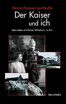 Der Kaiser und ich: Mein Leben mit Kaiser Wilhelm II. im Exil von [von Preußen, Hermine Prinzessin]