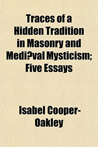 Traces of a Hidden Tradition in Masonry and Medi]val Mysticism; Five Essays