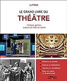 Le grand livre du théâtre - Histoire et société. Genres et institutions. Auteurs et comédiens. Mise en scène et dramaturgie