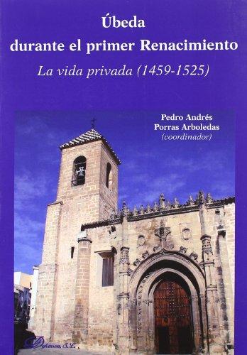 Ubeda durante el primer Renacimiento/Ubeda during the early Renaissance: La Vida Privada 1459-1525/Private Life 1459-1525