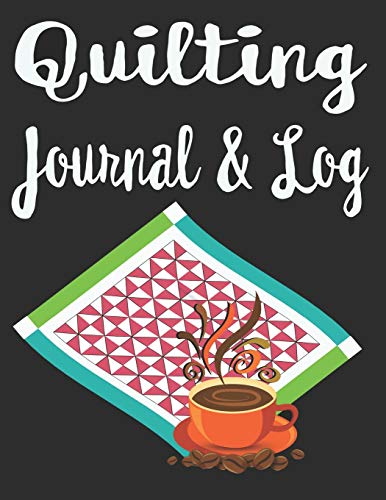 Quilting Journal and Log: Lovely Quilting and Coffee Cover with reference tables for quilt and mattress sizes and measurement conversions. Track quilt ... fabric swatches and sketch your quilt design. - Long Arm Quilting Designs