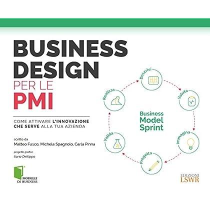 Business Design Per Le Pmi. Come Attivare L'innovazione Che Serve Alla Tua Azienda