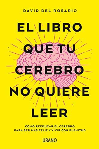 El libro que tu cerebro no quiere leer: Cómo reeducar el cerebro para ser más feliz y vivir con plenitud (Crecimiento personal)