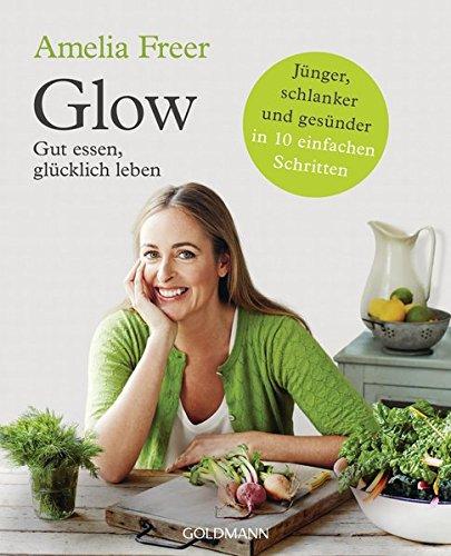 Preisvergleich Produktbild Glow: Gut essen, glücklich leben - Jünger, schlanker und gesünder  - in 10 einfachen Schritten